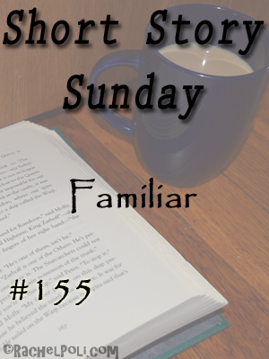 Short Story Sunday: Familiar