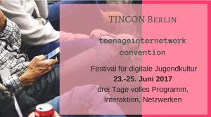 Tincon Berlin 23.-25. Juni 2017 Festival für digitale Jugendkultur teenageinternetwork convention drei Tage volles Programm, Interaktion, Netzwerken